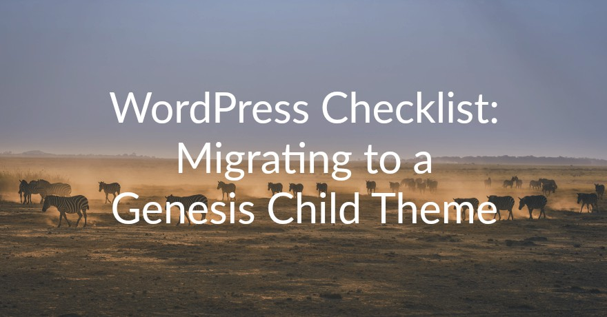 Development & Design: Migration to Genesis Child Theme Checklist